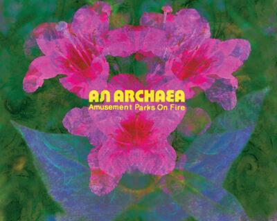 Amusement Parks On Fire: 'An Archaea' (EGB, 2021)